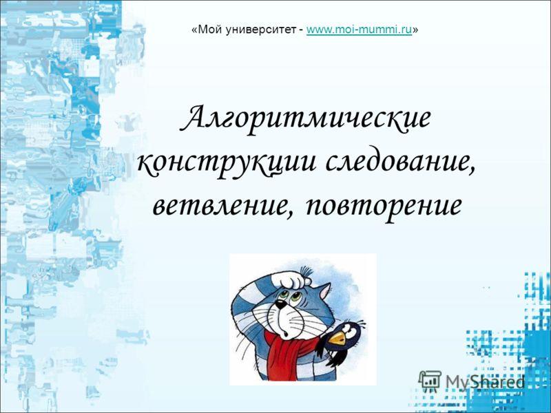 Алгоритмические конструкции следование, ветвление, повторение «Мой университет - www.moi-mummi.ru»www.moi-mummi.ru