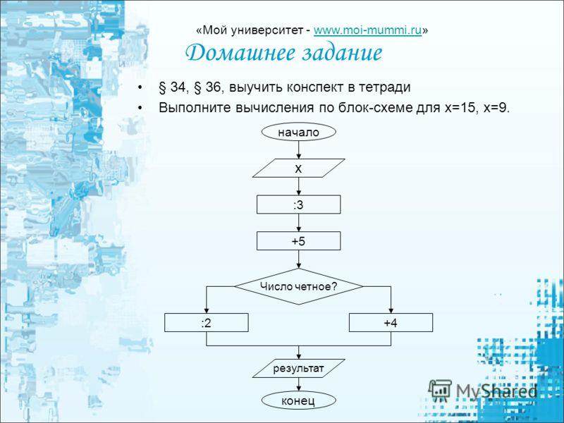 Домашнее задание § 34, § 36, выучить конспект в тетради Выполните вычисления по блок-схеме для х=15, х=9. начало х :3 +5 Число четное? :2+4 результат конец «Мой университет - www.moi-mummi.ru»www.moi-mummi.ru