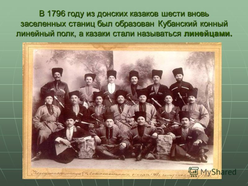 В 1796 году из донских казаков шести вновь заселенных станиц был образован Кубанский конный линейный полк, а казаки стали называться линейцами.