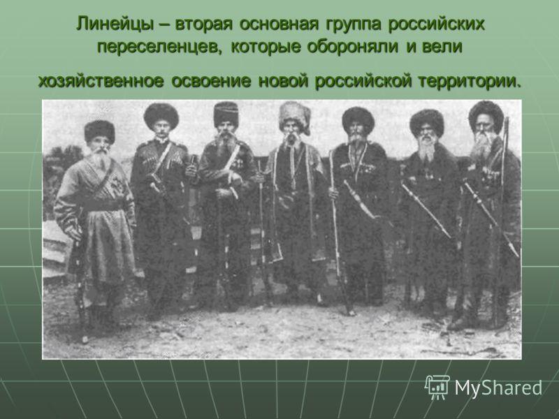 Линейцы – вторая основная группа российских переселенцев, которые обороняли и вели хозяйственное освоение новой российской территории.