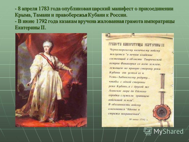 - 8 апреля 1783 года опубликован царский манифест о присоединении Крыма, Тамани и правобережья Кубани к России. - В июне 1792 года казакам вручена жалованная грамота императрицы Екатерины II.