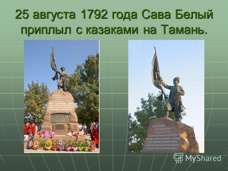 25 августа 1792 года Сава Белый приплыл с казаками на Тамань.