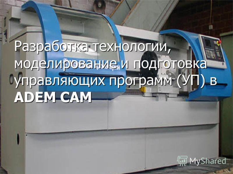 Разработка технологии, моделирование и подготовка управляющих программ (УП) в ADEM CAM