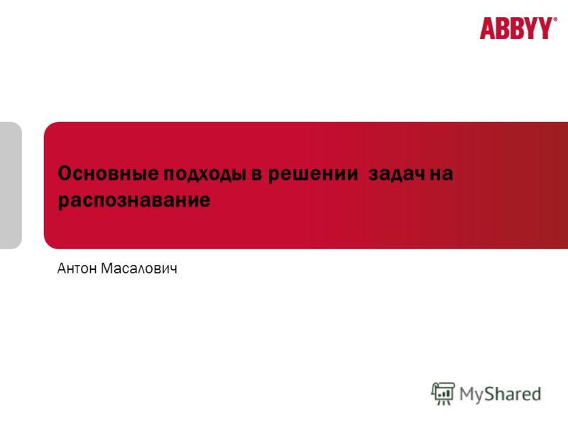 Основные подходы в решении задач на распознавание Антон Масалович