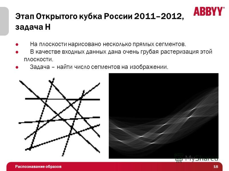 Распознавание образов Этап Открытого кубка России 2011–2012, задача H На плоскости нарисовано несколько прямых сегментов. В качестве входных данных дана очень грубая растеризация этой плоскости. Задача – найти число сегментов на изображении. 18