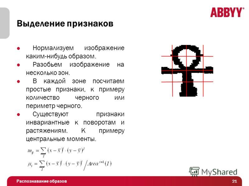 Распознавание образов Выделение признаков Нормализуем изображение каким-нибудь образом. Разобьем изображение на несколько зон. В каждой зоне посчитаем простые признаки, к примеру количество черного или периметр черного. Существуют признаки инвариантн