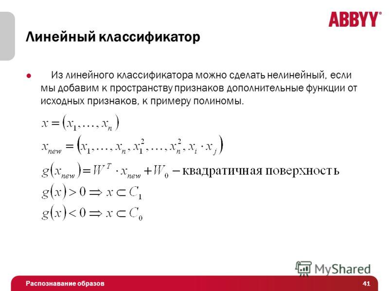 Распознавание образов Линейный классификатор Из линейного классификатора можно сделать нелинейный, если мы добавим к пространству признаков дополнительные функции от исходных признаков, к примеру полиномы. 41