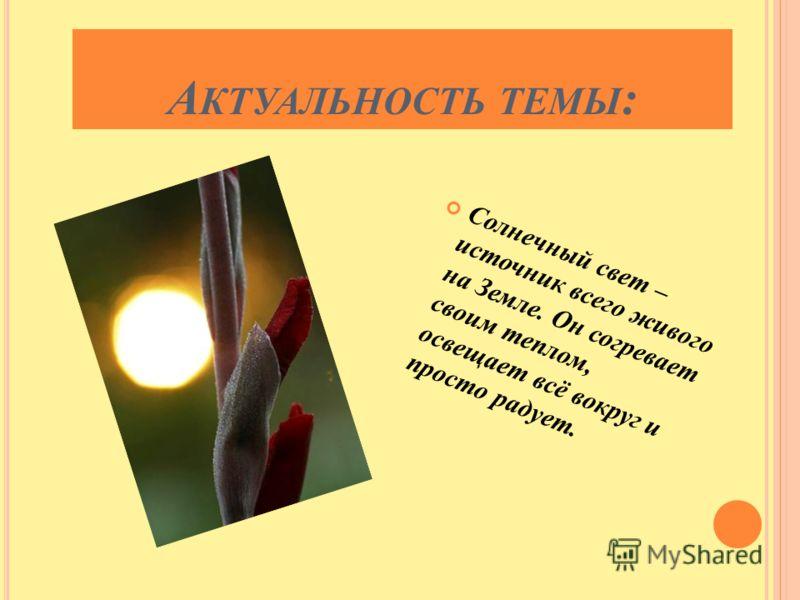 А КТУАЛЬНОСТЬ ТЕМЫ : Солнечный свет – источник всего живого на Земле. Он согревает своим теплом, освещает всё вокруг и просто радует.