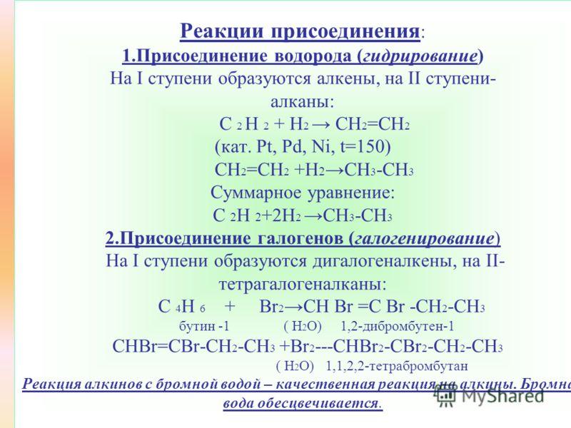 Б) Реакции присоединения по тройной связи 1.Присоединение водорода (гидрирование) 2.Присоединение галогенов (галогенирование) 3.Присоединение галогеноводородов (гидрогалогенирование) 4.Присоединение воды (гидратация ) Происходит по правилу Марковнико