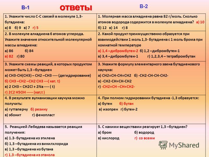 Тест «5» за 5 минут В-1 В-2 1. Укажите число С-С связей в молекуле 1,3- бутадиена: а) 8 б) 9 в) 7 г) 5 1. Молярная масса алкадиена равна 82 г/моль. Сколько атомов водорода содержится в молекуле алкадиена? а) 10 б) 12 в) 14 г) 8 2. В молекуле алкадиен