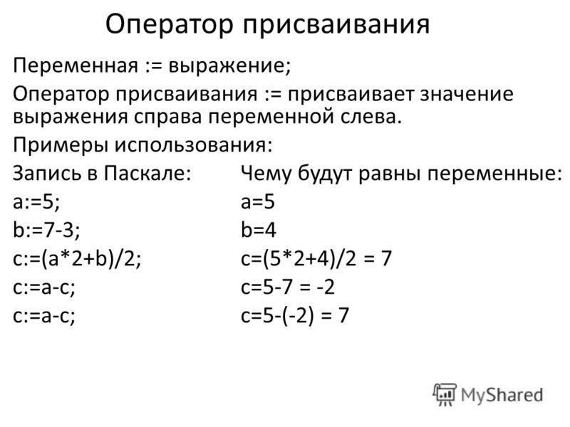 Оператор присваивания Переменная := выражение; Оператор присваивания := присваивает значение выражения справа переменной слева. Примеры использования: Запись в Паскале:Чему будут равны переменные: a:=5;a=5 b:=7-3;b=4 c:=(a*2+b)/2;c=(5*2+4)/2 = 7 c:=a