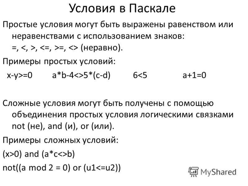 Условия в Паскале Простые условия могут быть выражены равенством или неравенствами с использованием знаков: =,, =,  (неравно). Примеры простых условий: x-y>=0 a*b-45*(c-d) 60) and (a*cb) not((a mod 2 = 0) or (u1
