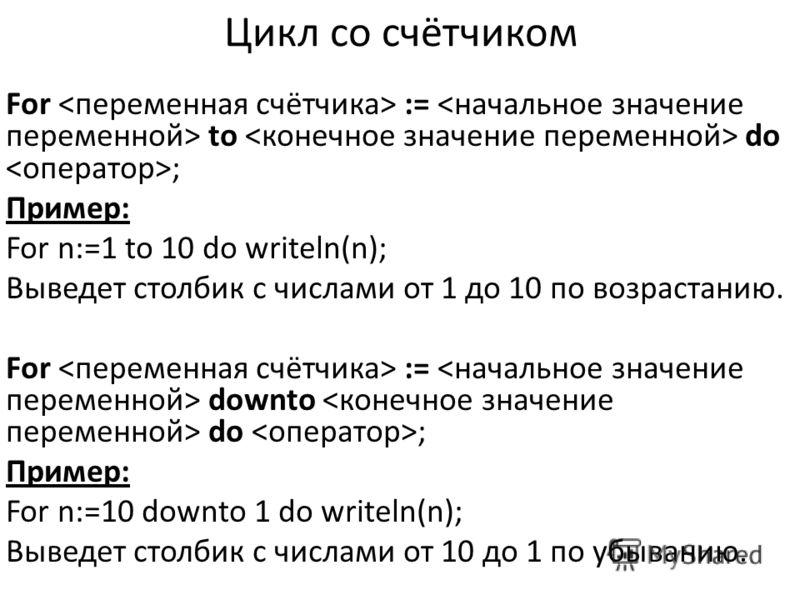 Цикл со счётчиком For := to do ; Пример: For n:=1 to 10 do writeln(n); Выведет столбик с числами от 1 до 10 по возрастанию. For := downto do ; Пример: For n:=10 downto 1 do writeln(n); Выведет столбик с числами от 10 до 1 по убыванию.