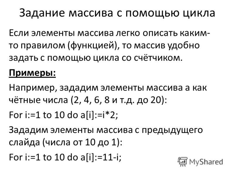 Задание массива с помощью цикла Если элементы массива легко описать каким- то правилом (функцией), то массив удобно задать с помощью цикла со счётчиком. Примеры: Например, зададим элементы массива а как чётные числа (2, 4, 6, 8 и т.д. до 20): For i:=