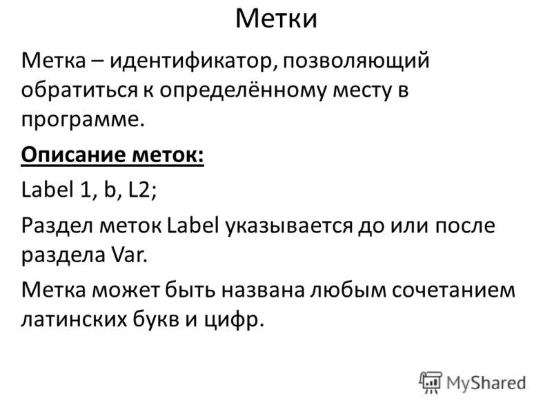 Метки Метка – идентификатор, позволяющий обратиться к определённому месту в программе. Описание меток: Label 1, b, L2; Раздел меток Label указывается до или после раздела Var. Метка может быть названа любым сочетанием латинских букв и цифр.
