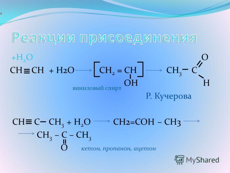 +H 2 O O CH CH + H2O CH 2 = CH CH 3 C OH H виниловый спирт Р. Кучерова CH C CH 3 + H 2 O CH2=COH – CH3 CH 3 – C – CH 3 O кетон, пропанон, ацетон