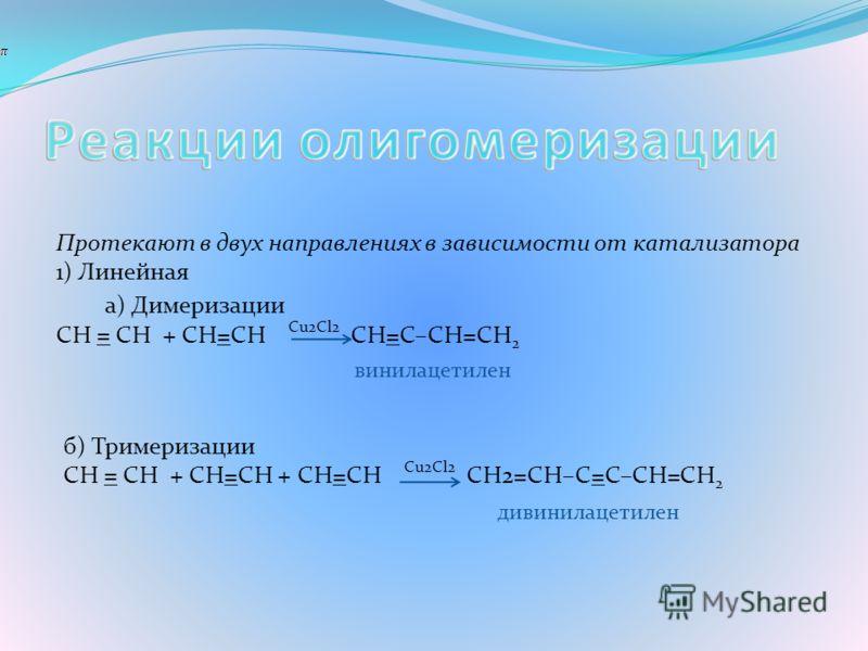 Протекают в двух направлениях в зависимости от катализатора 1) Линейная а) Димеризации CH = CH + CH=CH Cu2Cl2 CН=C–СН=СН 2 винилацетилен б) Тримеризации CH = CH + CH=CH + CH=CH Cu2Cl2 CН2=CH–С=C–CH=СН 2 дивинилацетилен