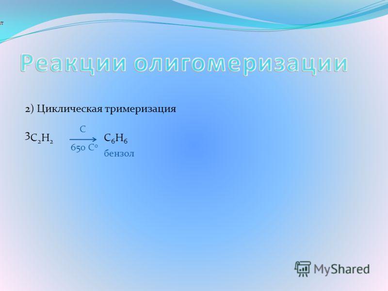 2) Циклическая тримеризация 3 C 2 H 2 С 6 Н 6 бензол 650 С 0 С