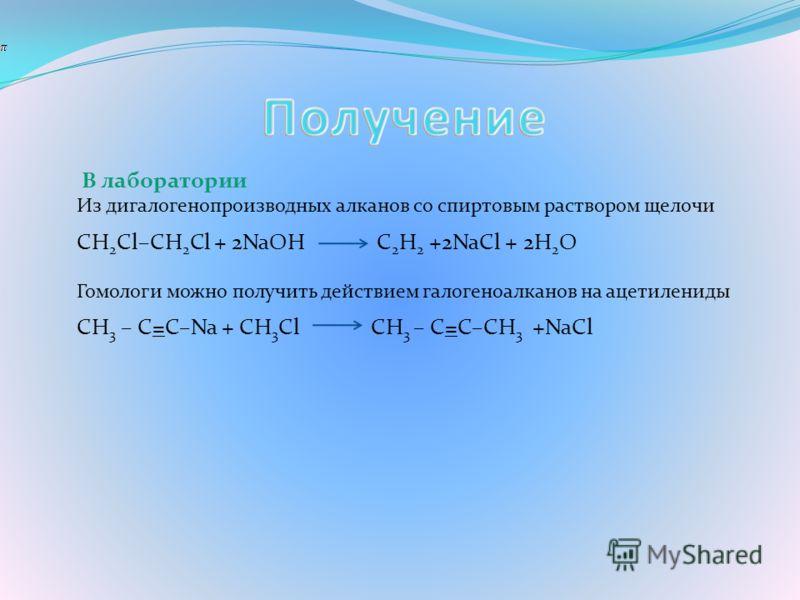 В лаборатории Из дигалогенопроизводных алканов со спиртовым раствором щелочи CH 2 Cl–CH 2 Cl + 2NaOH C 2 H 2 +2NaCl + 2H 2 O Гомологи можно получить действием галогеноалканов на ацетилениды CH 3 – C=C–Na + CH 3 Cl CH 3 – C=C–CH 3 +NaCl