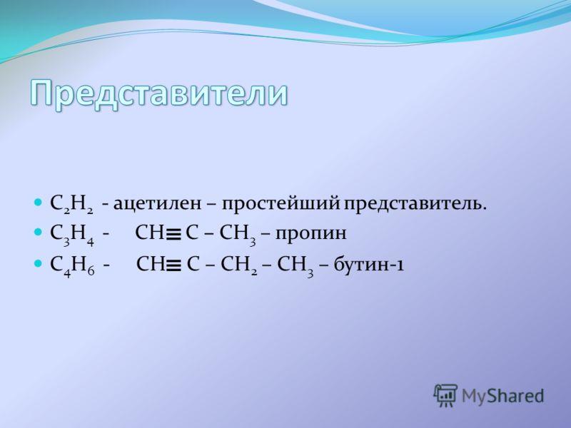 C 2 H 2 - ацетилен – простейший представитель. C 3 H 4 - CH C – CH 3 – пропин C 4 H 6 - CH C – CH 2 – CH 3 – бутин- 1
