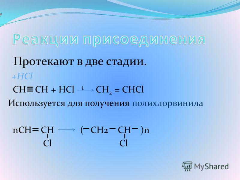Протекают в две стадии. +HCl CH CH + HCl t CH 2 = CHCl Используется для получения полихлорвинила nCH CH ( CH2 CH )n Cl Cl