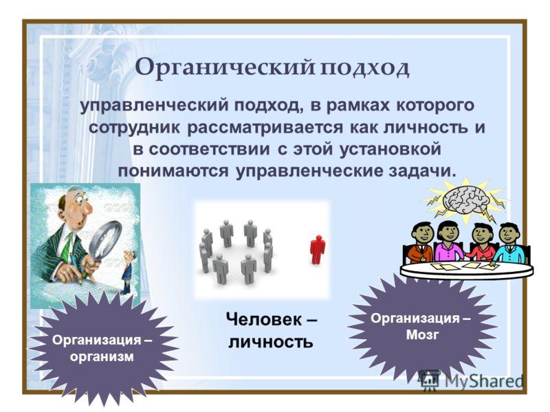 Органический подход управленческий подход, в рамках которого сотрудник рассматривается как личность и в соответствии с этой установкой понимаются управленческие задачи. Организация – Мозг Организация – организм Человек – личность