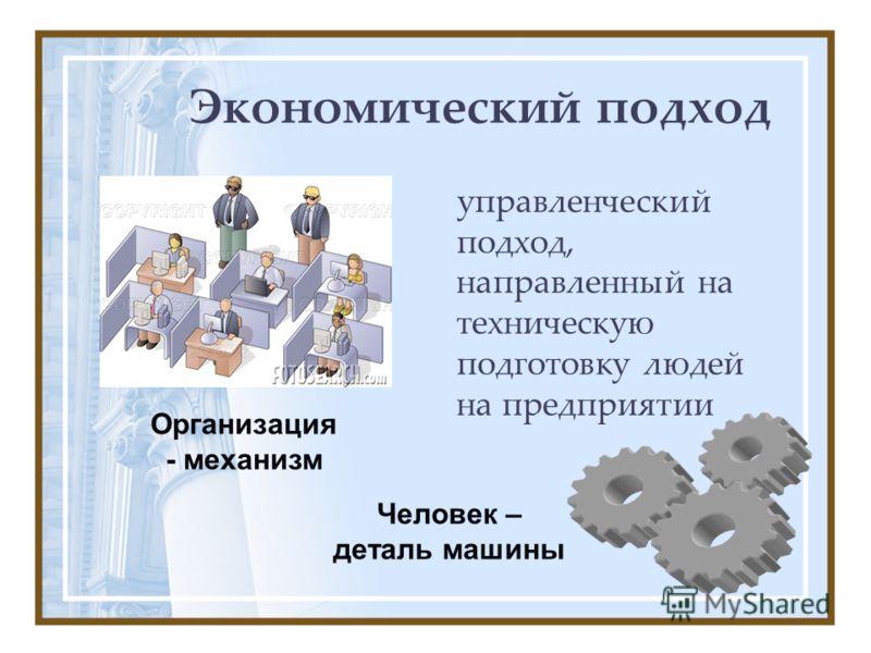 Экономический подход управленческий подход, направленный на техническую подготовку людей на предприятии Организация - механизм Человек – деталь машины