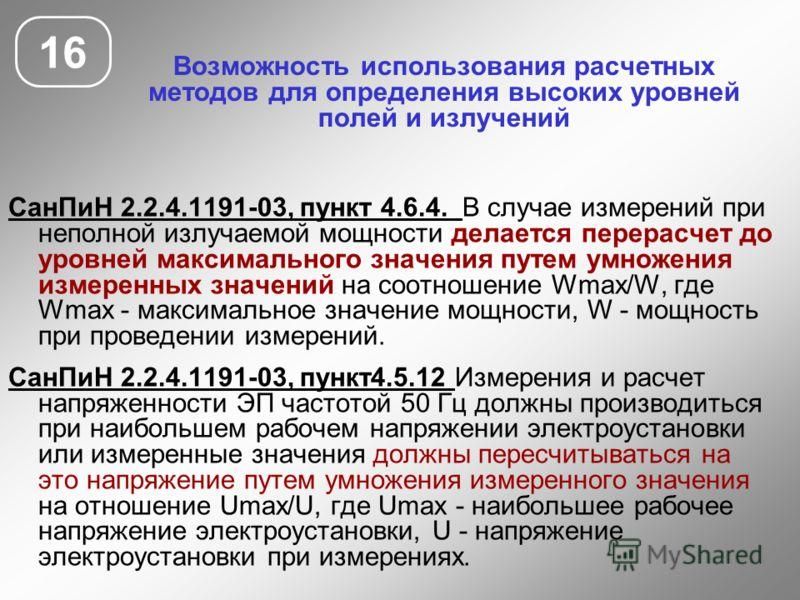 Возможность использования расчетных методов для определения высоких уровней полей и излучений 16 СанПиН 2.2.4.1191-03, пункт 4.6.4. В случае измерений при неполной излучаемой мощности делается перерасчет до уровней максимального значения путем умноже
