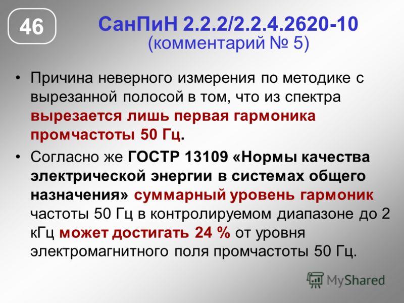 СанПиН 2.2.2/2.2.4.2620-10 (комментарий 5) Причина неверного измерения по методике с вырезанной полосой в том, что из спектра вырезается лишь первая гармоника промчастоты 50 Гц. Согласно же ГОСТР 13109 «Нормы качества электрической энергии в системах