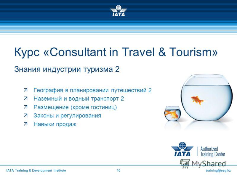 training@esg.kzIATA Training & Development Institute10 Знания индустрии туризма 2 География в планировании путешествий 2 Наземный и водный транспорт 2 Размещение (кроме гостиниц) Законы и регулирования Навыки продаж Курс «Consultant in Travel & Touri