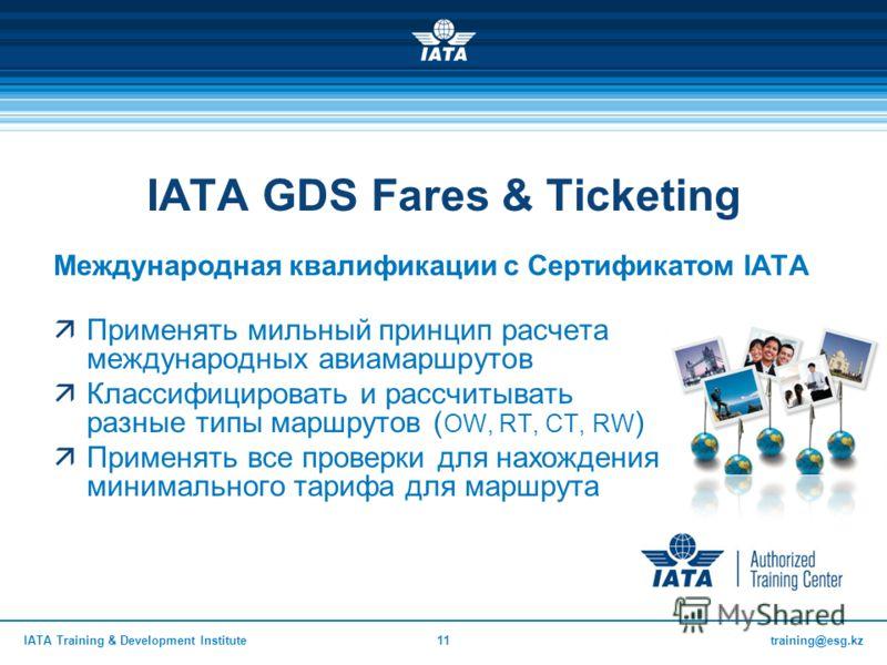 training@esg.kzIATA Training & Development Institute11 IATA GDS Fares & Ticketing Международная квалификации с Сертификатом IATA Применять мильный принцип расчета международных авиамаршрутов Классифицировать и рассчитывать разные типы маршрутов ( OW,