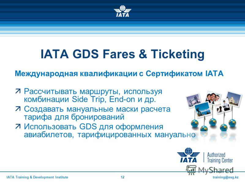 training@esg.kzIATA Training & Development Institute12 IATA GDS Fares & Ticketing Международная квалификации с Сертификатом IATA Рассчитывать маршруты, используя комбинации Side Trip, End-on и др. Создавать мануальные маски расчета тарифа для брониро