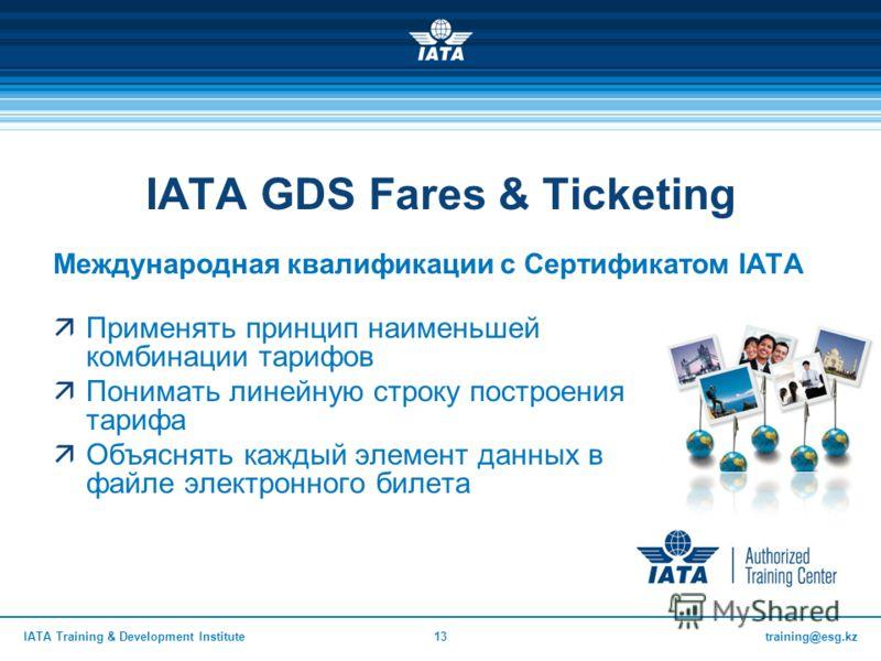 training@esg.kzIATA Training & Development Institute13 IATA GDS Fares & Ticketing Международная квалификации с Сертификатом IATA Применять принцип наименьшей комбинации тарифов Понимать линейную строку построения тарифа Объяснять каждый элемент данны