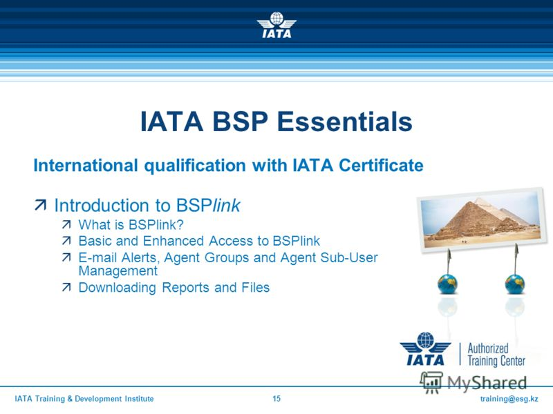 training@esg.kzIATA Training & Development Institute15 IATA BSP Essentials International qualification with IATA Certificate Introduction to BSPlink What is BSPlink? Basic and Enhanced Access to BSPlink E-mail Alerts, Agent Groups and Agent Sub-User