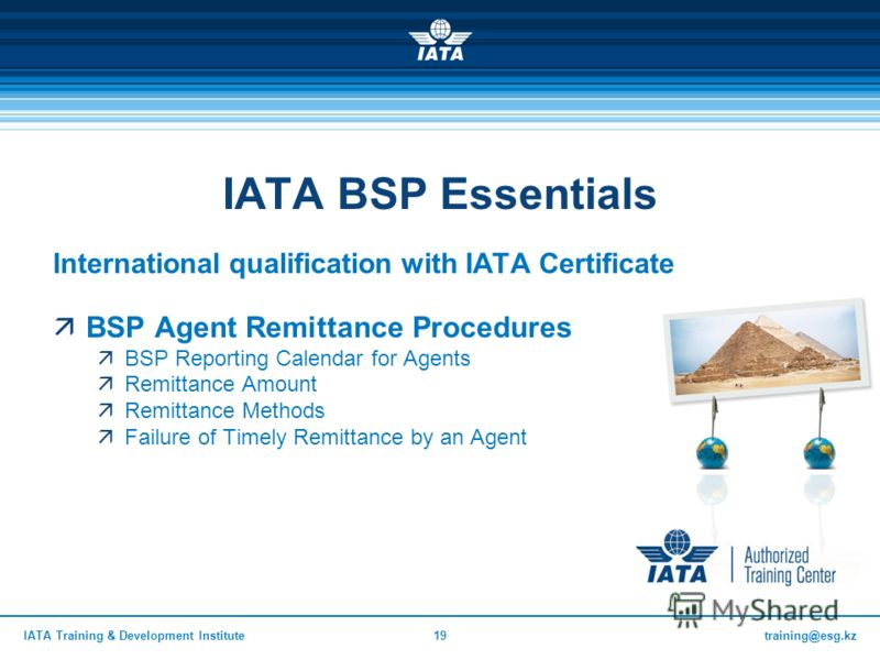 training@esg.kzIATA Training & Development Institute19 IATA BSP Essentials International qualification with IATA Certificate BSP Agent Remittance Procedures BSP Reporting Calendar for Agents Remittance Amount Remittance Methods Failure of Timely Remi