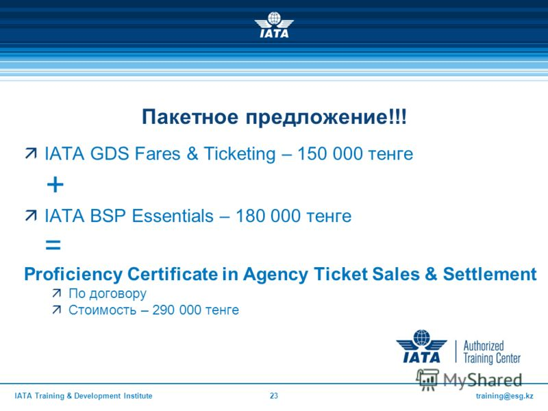 training@esg.kzIATA Training & Development Institute23 Пакетное предложение!!! IATA GDS Fares & Ticketing – 150 000 тенге + IATA BSP Essentials – 180 000 тенге = Proficiency Certificate in Agency Ticket Sales & Settlement По договору Стоимость – 290