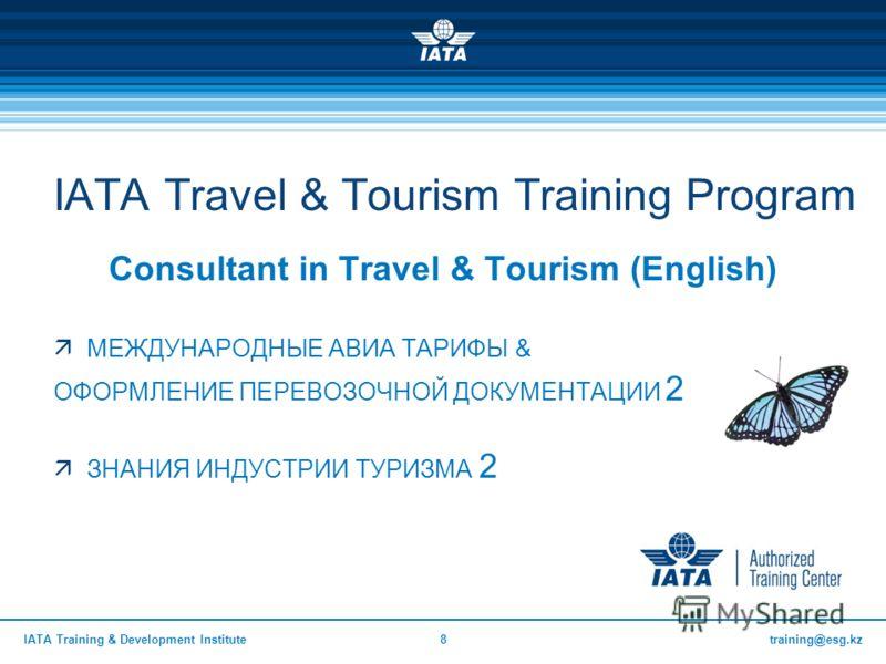 training@esg.kzIATA Training & Development Institute8 IATA Travel & Tourism Training Program Consultant in Travel & Tourism (English) МЕЖДУНАРОДНЫЕ АВИА ТАРИФЫ & ОФОРМЛЕНИЕ ПЕРЕВОЗОЧНОЙ ДОКУМЕНТАЦИИ 2 ЗНАНИЯ ИНДУСТРИИ ТУРИЗМА 2