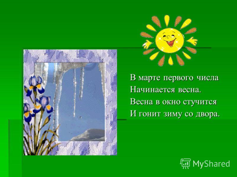 В марте первого числа Начинается весна. Весна в окно стучится И гонит зиму со двора.