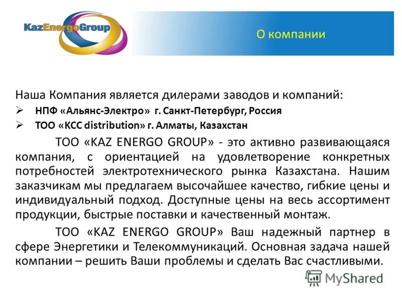 Наша Компания является дилерами заводов и компаний: НПФ «Альянс-Электро» г. Санкт-Петербург, Россия ТОО «KCC distribution» г. Алматы, Казахстан TOO «KAZ ENERGO GROUP» - это активно развивающаяся компания, с ориентацией на удовлетворение конкретных по