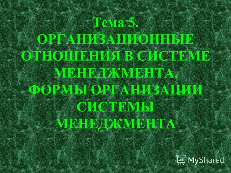 Тема 5. ОРГАНИЗАЦИОННЫЕ ОТНОШЕНИЯ В СИСТЕМЕ МЕНЕДЖМЕНТА. ФОРМЫ ОРГАНИЗАЦИИ СИСТЕМЫ МЕНЕДЖМЕНТА