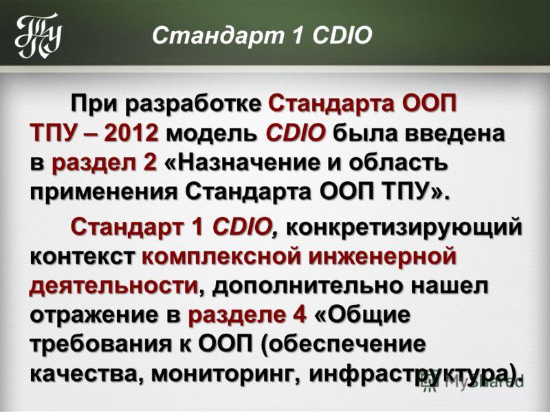 Стандарт 1 CDIO При разработке Стандарта ООП ТПУ – 2012 модель CDIO была введена в раздел 2 «Назначение и область применения Стандарта ООП ТПУ». При разработке Стандарта ООП ТПУ – 2012 модель CDIO была введена в раздел 2 «Назначение и область примене