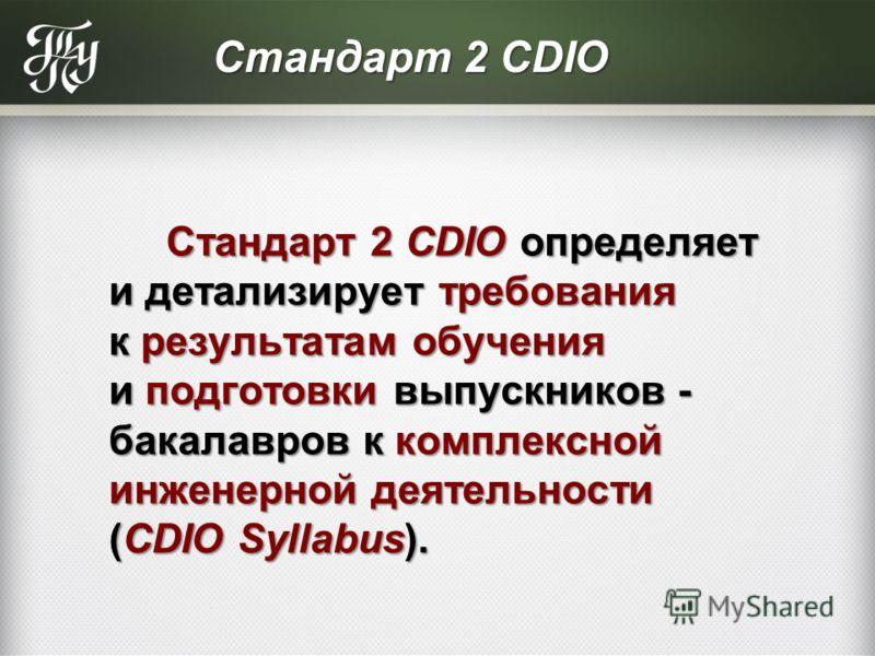 Стандарт 2 CDIO Стандарт 2 CDIO определяет и детализирует требования к результатам обучения и подготовки выпускников - бакалавров к комплексной инженерной деятельности (CDIO Syllabus). Стандарт 2 CDIO определяет и детализирует требования к результата