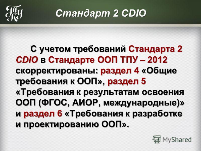 Стандарт 2 CDIO С учетом требований Стандарта 2 CDIO в Стандарте ООП ТПУ – 2012 скорректированы: раздел 4 «Общие требования к ООП», раздел 5 «Требования к результатам освоения ООП (ФГОС, АИОР, международные)» и раздел 6 «Требования к разработке и про