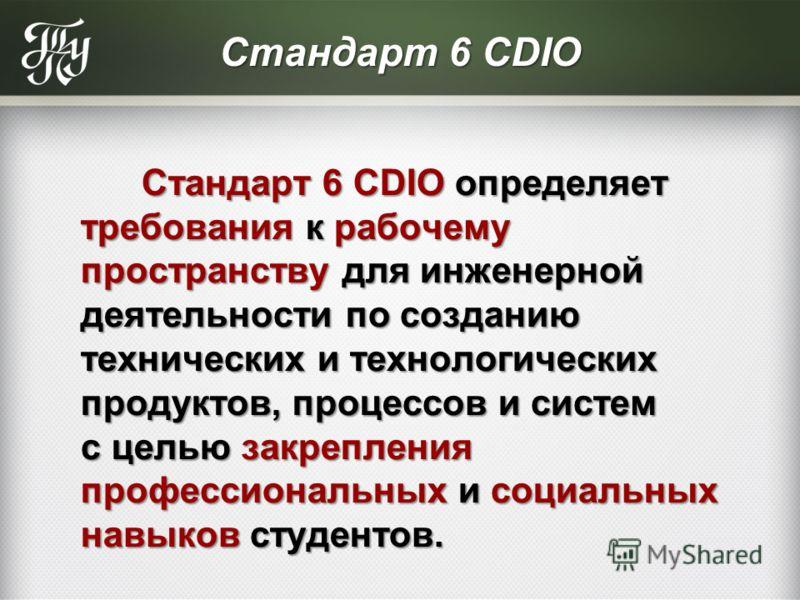 Стандарт 6 CDIO Стандарт 6 CDIO определяет требования к рабочему пространству для инженерной деятельности по созданию технических и технологических продуктов, процессов и систем с целью закрепления профессиональных и социальных навыков студентов. Ста