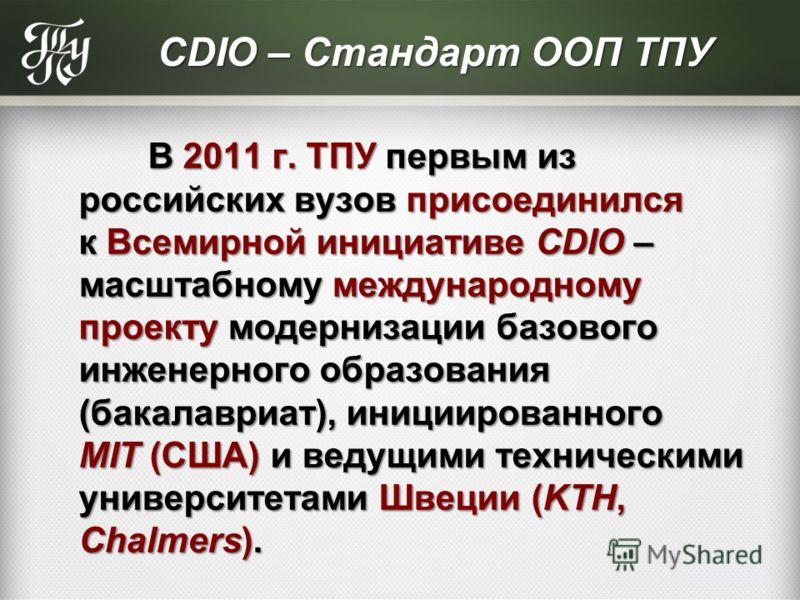 СDIO – Стандарт ООП ТПУ В 2011 г. ТПУ первым из российских вузов присоединился к Всемирной инициативе CDIO – масштабному международному проекту модернизации базового инженерного образования (бакалавриат), инициированного MIT (США) и ведущими техничес