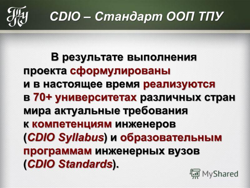 СDIO – Стандарт ООП ТПУ В результате выполнения проекта сформулированы и в настоящее время реализуются в 70+ университетах различных стран мира актуальные требования к компетенциям инженеров (CDIO Syllabus) и образовательным программам инженерных вуз