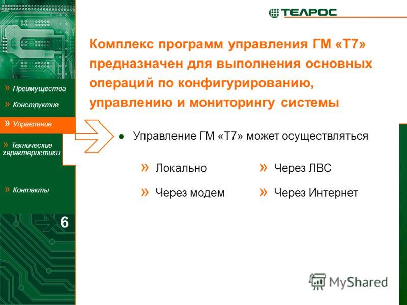 Комплекс программ управления ГМ «Т7» предназначен для выполнения основных операций по конфигурированию, управлению и мониторингу системы 6 Управление ГМ «Т7» может осуществляться » Локально » Через модем » Через ЛВС » Через Интернет » Управление Упра