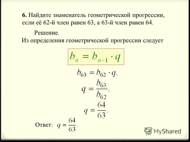 6. Найдите знаменатель геометрической прогрессии, если её 62-й член равен 63, а 63-й член равен 64. Решение. Из определения геометрической прогрессии следует Ответ: