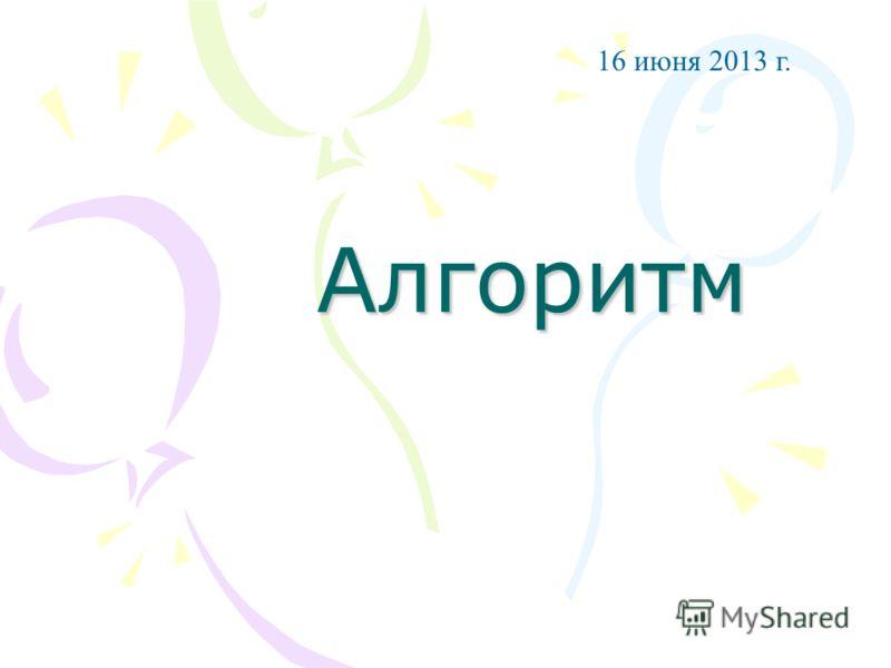 Алгоритм 16 июня 2013 г.