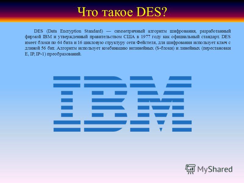Что такое DES? DES (Data Encryption Standard) симметричный алгоритм шифрования, разработанный фирмой IBM и утвержденный правительством США в 1977 году как официальный стандарт. DES имеет блоки по 64 бита и 16 цикловую структуру сети Фейстеля, для шиф